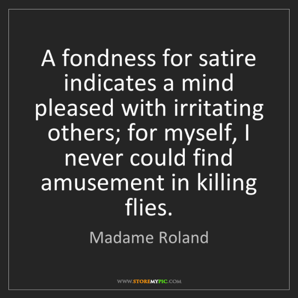 Madame Roland: A fondness for satire indicates a mind pleased with irritating...