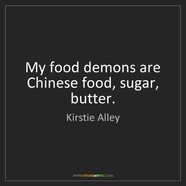 Kirstie Alley: My food demons are Chinese food, sugar, butter.