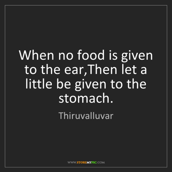 Thiruvalluvar: When no food is given to the ear,Then let a little be...