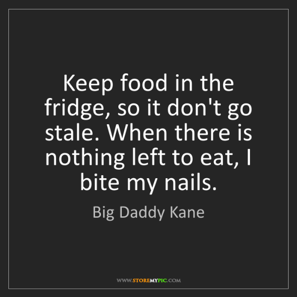 Big Daddy Kane: Keep food in the fridge, so it don't go stale. When there...