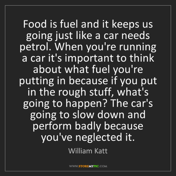 William Katt: Food is fuel and it keeps us going just like a car needs...