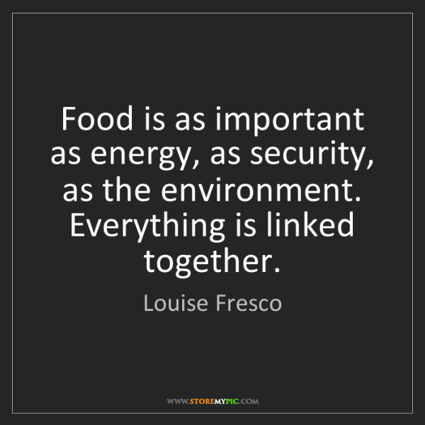 Louise Fresco: Food is as important as energy, as security, as the environment....