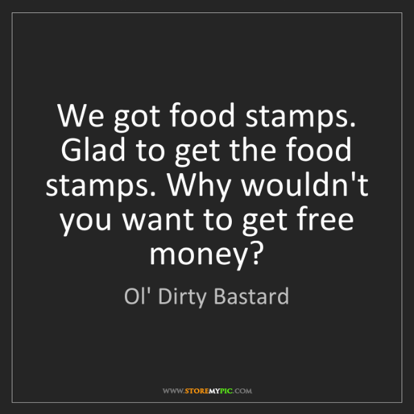Ol' Dirty Bastard: We got food stamps. Glad to get the food stamps. Why...
