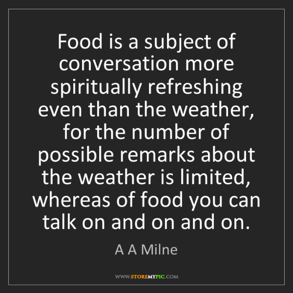 A A Milne: Food is a subject of conversation more spiritually refreshing...