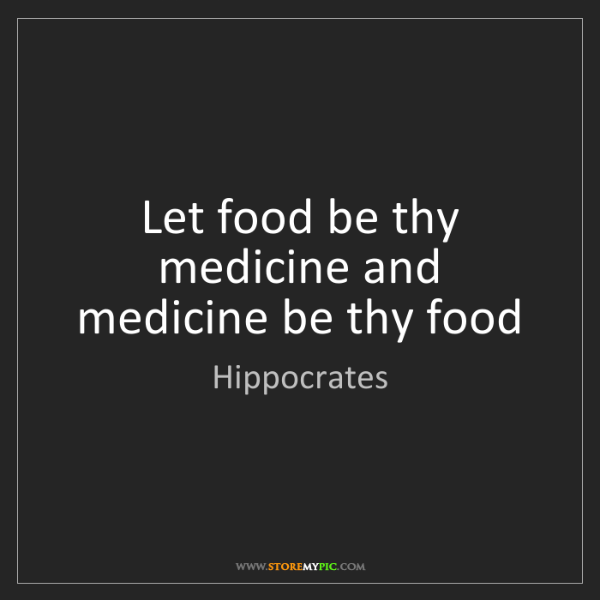 Hippocrates: Let food be thy medicine and medicine be thy food