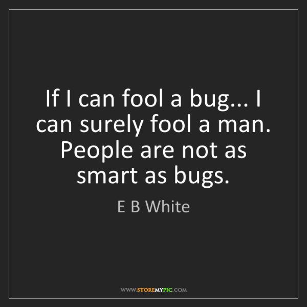 E B White: If I can fool a bug... I can surely fool a man. People...
