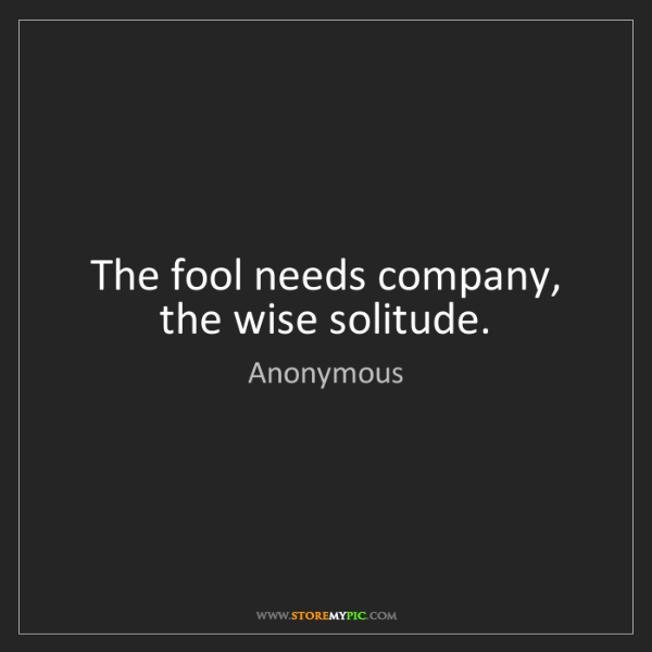 Anonymous: The fool needs company, the wise solitude.