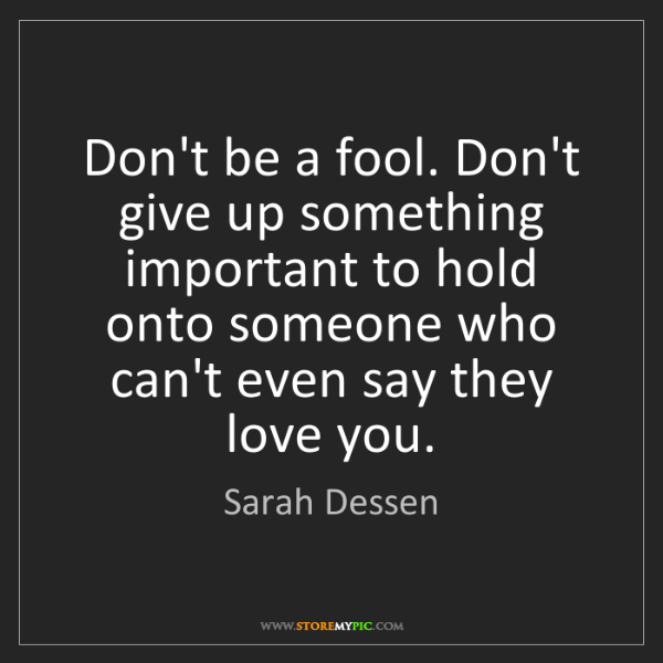 Sarah Dessen: Don't be a fool. Don't give up something important to...