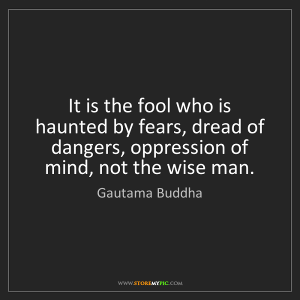 Gautama Buddha: It is the fool who is haunted by fears, dread of dangers,...