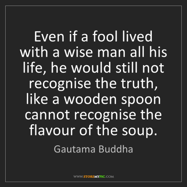 Gautama Buddha: Even if a fool lived with a wise man all his life, he...