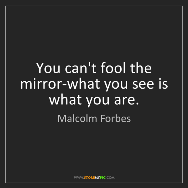 Malcolm Forbes: You can't fool the mirror-what you see is what you are.
