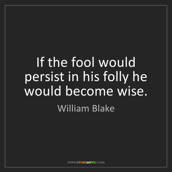 William Blake: If the fool would persist in his folly he would become...