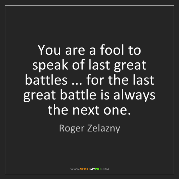Roger Zelazny: You are a fool to speak of last great battles ... for...