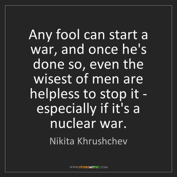 Nikita Khrushchev: Any fool can start a war, and once he's done so, even...