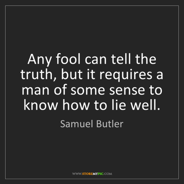Samuel Butler: Any fool can tell the truth, but it requires a man of...