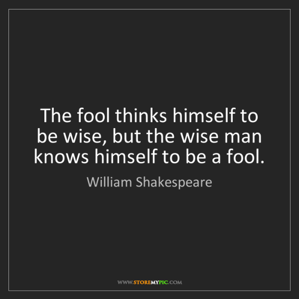 William Shakespeare: The fool thinks himself to be wise, but the wise man...