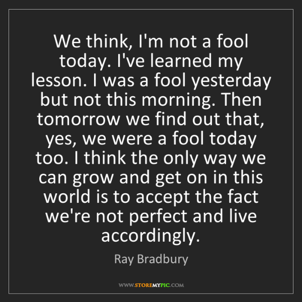 Ray Bradbury: We think, I'm not a fool today. I've learned my lesson....