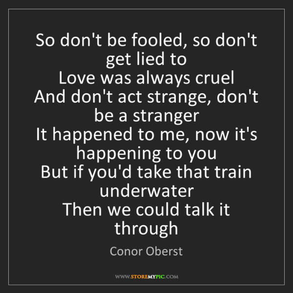 Conor Oberst: So don't be fooled, so don't get lied to   Love was always...