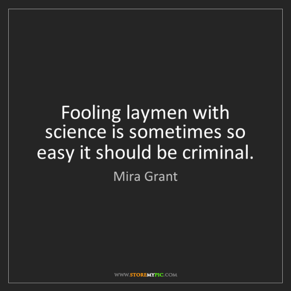 Mira Grant: Fooling laymen with science is sometimes so easy it should...