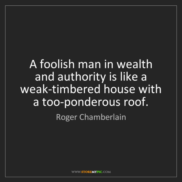 Roger Chamberlain: A foolish man in wealth and authority is like a weak-timbered...