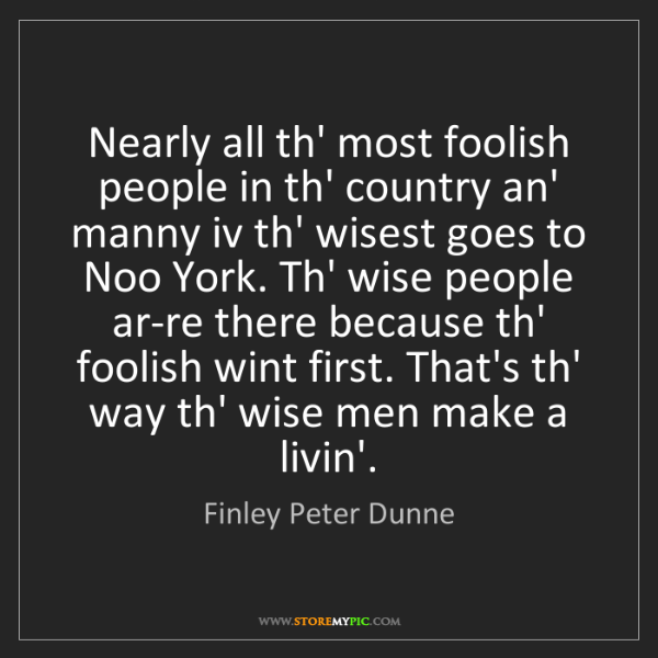 Finley Peter Dunne: Nearly all th' most foolish people in th' country an'...