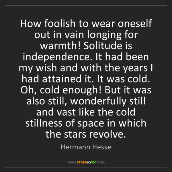 Hermann Hesse: How foolish to wear oneself out in vain longing for warmth!...