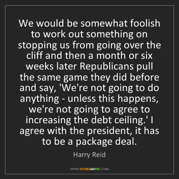 Harry Reid: We would be somewhat foolish to work out something on...
