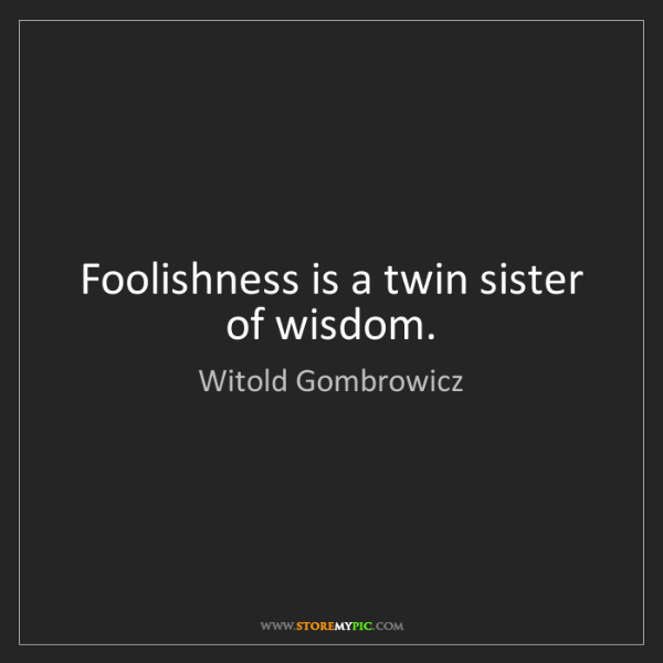 Witold Gombrowicz: Foolishness is a twin sister of wisdom.