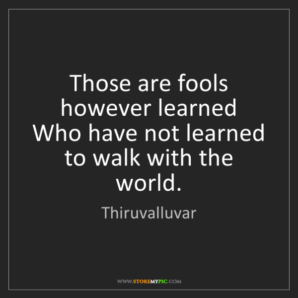 Thiruvalluvar: Those are fools however learned  Who have not learned...