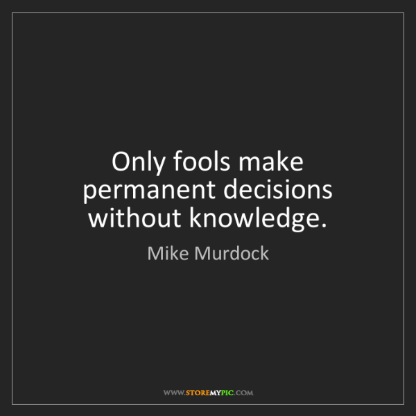 Mike Murdock: Only fools make permanent decisions without knowledge.