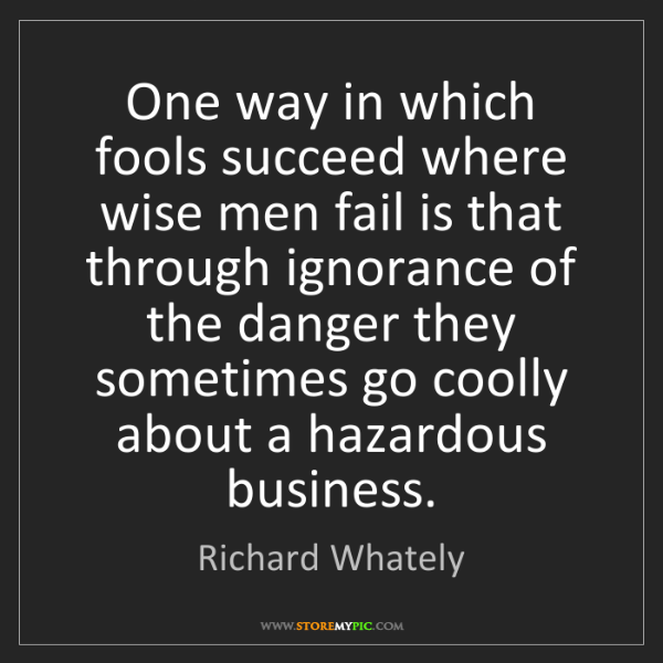 Richard Whately: One way in which fools succeed where wise men fail is...