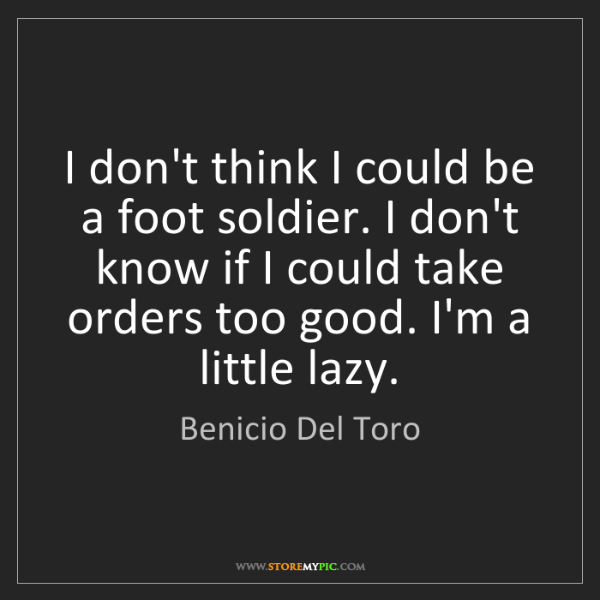 Benicio Del Toro: I don't think I could be a foot soldier. I don't know...