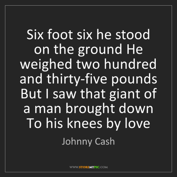 Johnny Cash: Six foot six he stood on the ground He weighed two hundred...