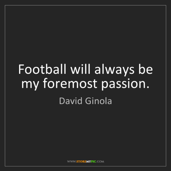 David Ginola: Football will always be my foremost passion.