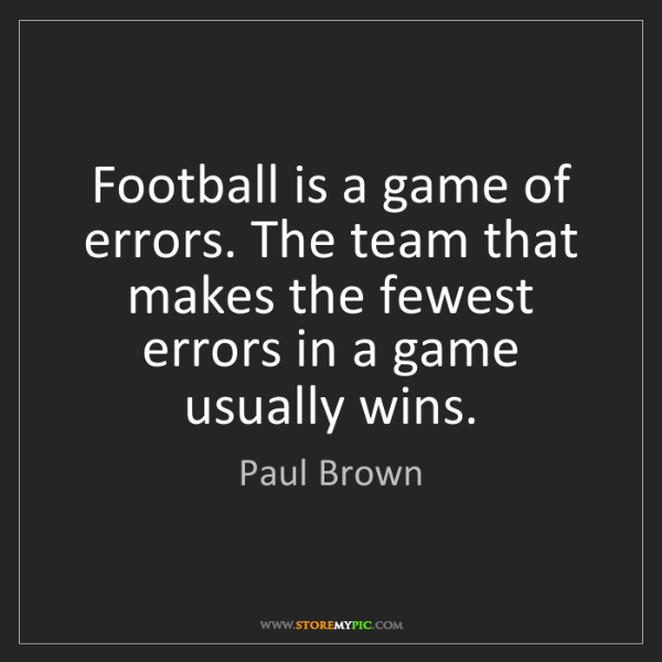 Paul Brown: Football is a game of errors. The team that makes the...