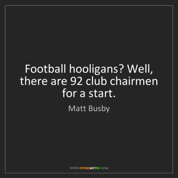 Matt Busby: Football hooligans? Well, there are 92 club chairmen...