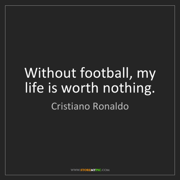 Cristiano Ronaldo: Without football, my life is worth nothing.