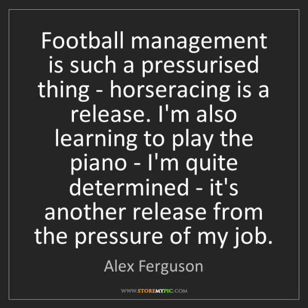 Alex Ferguson: Football management is such a pressurised thing - horseracing...