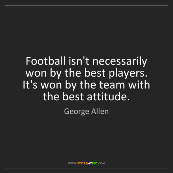 George Allen: Football isn't necessarily won by the best players. It's...