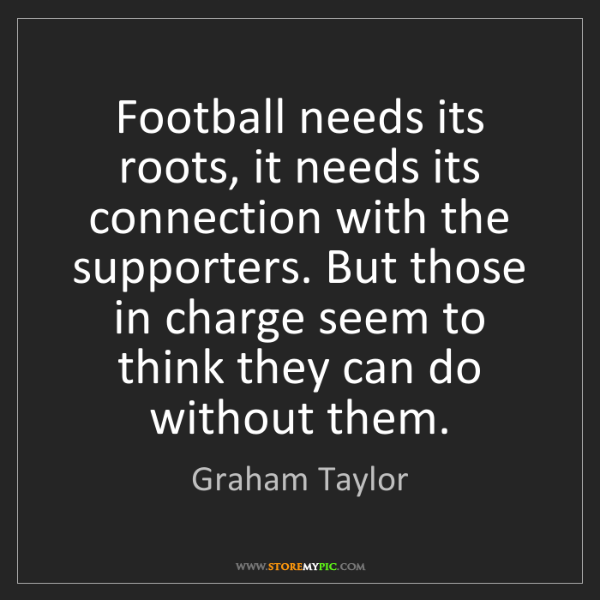 Graham Taylor: Football needs its roots, it needs its connection with...