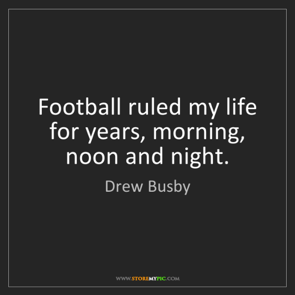 Drew Busby: Football ruled my life for years, morning, noon and night.