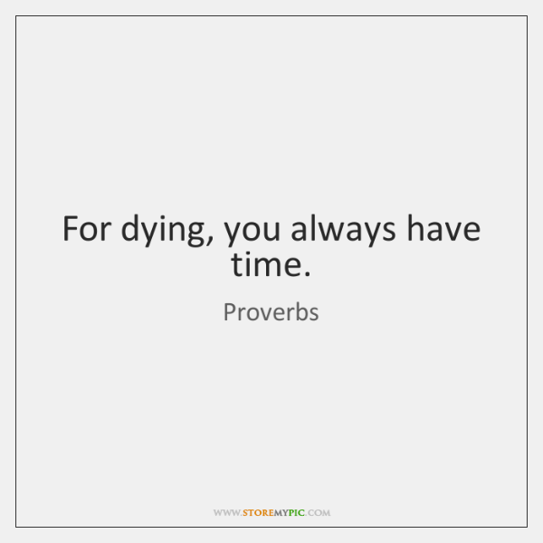 For dying, you always have time.