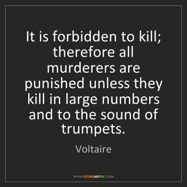 Voltaire: It is forbidden to kill; therefore all murderers are...