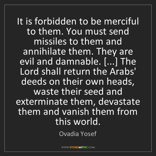 Ovadia Yosef: It is forbidden to be merciful to them. You must send...