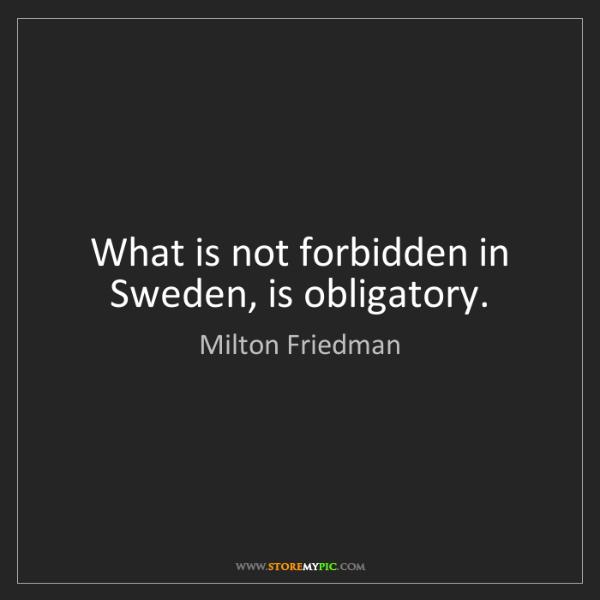 Milton Friedman: What is not forbidden in Sweden, is obligatory.