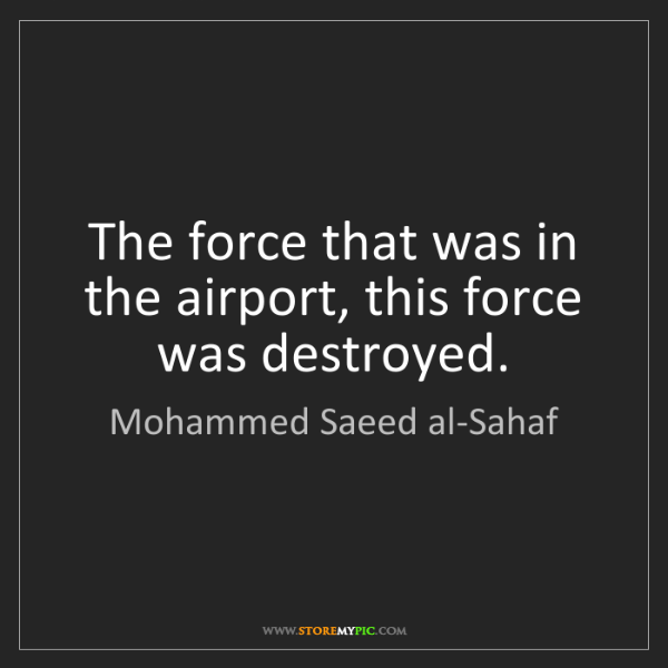Mohammed Saeed al-Sahaf: The force that was in the airport, this force was destroyed.