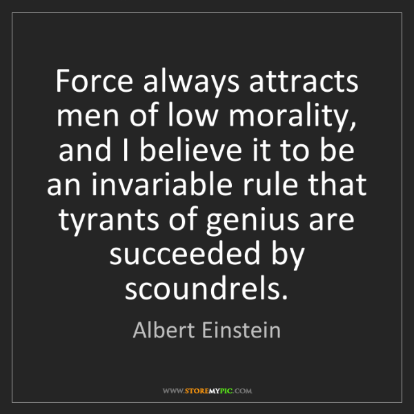 Albert Einstein: Force always attracts men of low morality, and I believe...