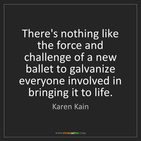 Karen Kain: There's nothing like the force and challenge of a new...