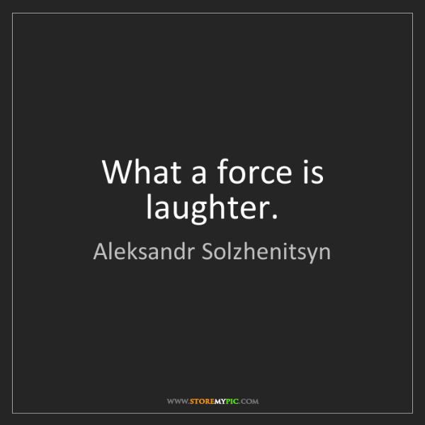 Aleksandr Solzhenitsyn: What a force is laughter.