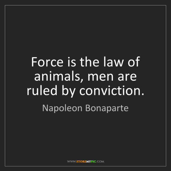 Napoleon Bonaparte: Force is the law of animals, men are ruled by conviction.